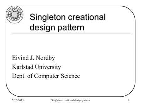 7/16/2015Singleton creational design pattern1 Eivind J. Nordby Karlstad University Dept. of Computer Science.