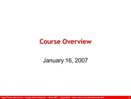 Usable Privacy and Security Carnegie Mellon University Spring 2007 Cranor/Hong  1 Course Overview January 16, 2007.