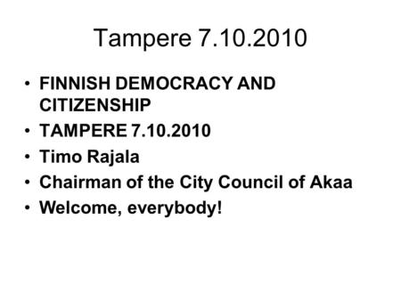 Tampere 7.10.2010 FINNISH DEMOCRACY AND CITIZENSHIP TAMPERE 7.10.2010 Timo Rajala Chairman of the City Council of Akaa Welcome, everybody!