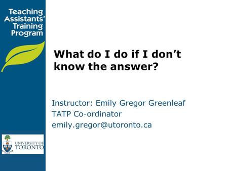 What do I do if I don't know the answer? Instructor: Emily Gregor Greenleaf TATP Co-ordinator