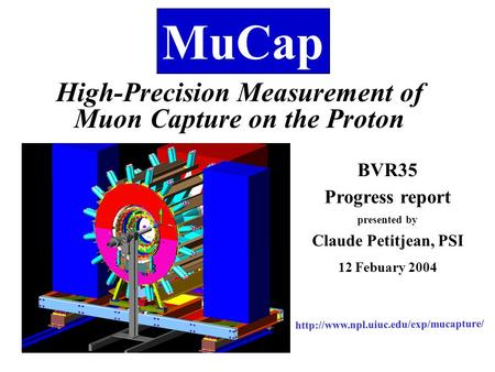 MuCap High-Precision Measurement of Muon Capture on the Proton BVR35 Progress report presented by Claude Petitjean, PSI 12 Febuary 2004