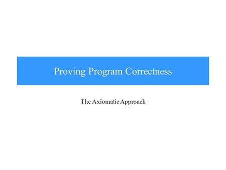Proving Program Correctness The Axiomatic Approach.