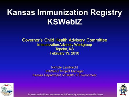 Governor's Child Health Advisory Committee Immunization Advisory Workgroup Topeka, KS February 19, 2010 Nichole Lambrecht KSWebIZ Project Manager Kansas.