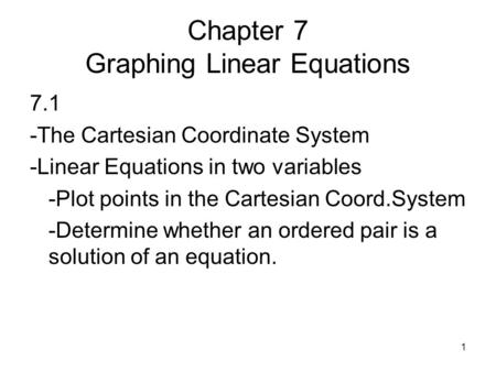 1 Chapter 7 Graphing Linear Equations 7.1 -The Cartesian Coordinate System -Linear Equations in two variables -Plot points in the Cartesian Coord.System.