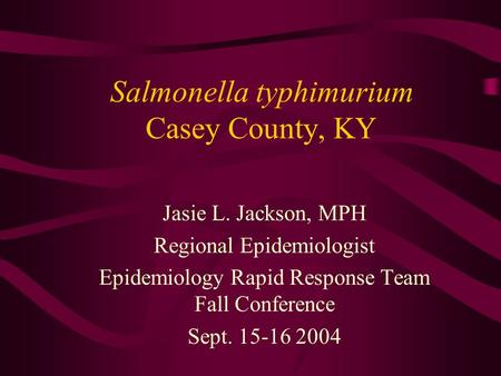 Salmonella typhimurium Casey County, KY Jasie L. Jackson, MPH Regional Epidemiologist Epidemiology Rapid Response Team Fall Conference Sept. 15-16 2004.