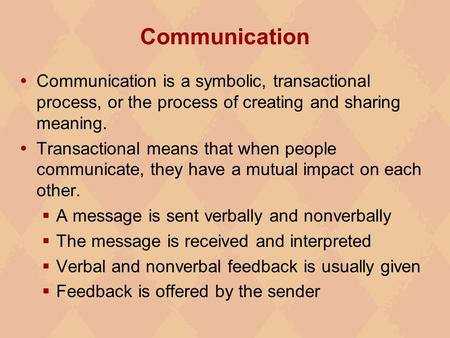 Communication Communication is a symbolic, transactional process, or the process of creating and sharing meaning. Transactional means that when people.