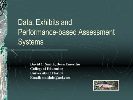 Data, Exhibits and Performance-based Assessment Systems David C. Smith, Dean Emeritus College of Education University of Florida