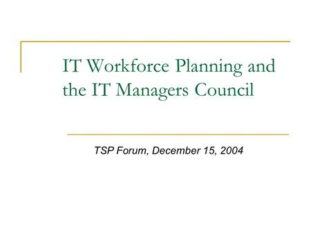 IT Workforce Planning and the IT Managers Council TSP Forum, December 15, 2004.