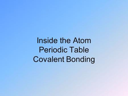 Inside the Atom Periodic Table Covalent Bonding.