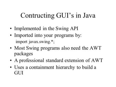 Contructing GUI's in Java Implemented in the Swing API Imported into your programs by: import javax.swing.*; Most Swing programs also need the AWT packages.
