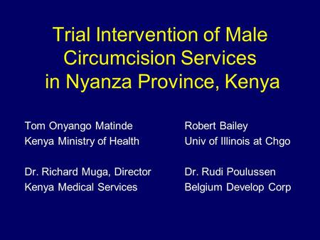Trial Intervention of Male Circumcision Services in Nyanza Province, Kenya Tom Onyango MatindeRobert Bailey Kenya Ministry of HealthUniv of Illinois at.