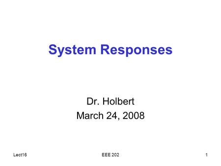 Lect16EEE 2021 System Responses Dr. Holbert March 24, 2008.
