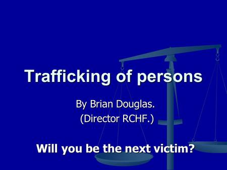 Trafficking of persons By Brian Douglas. (Director RCHF.) (Director RCHF.) Will you be the next victim?