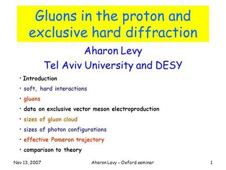 Nov 13, 2007Aharon Levy - Oxford seminar1 Gluons in the proton and exclusive hard diffraction Aharon Levy Tel Aviv University and DESY Introduction soft,