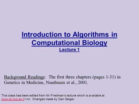 . Introduction to Algorithms in Computational Biology Lecture 1 This class has been edited from Nir Friedman's lecture which is available at www.cs.huji.ac.il/~nir.