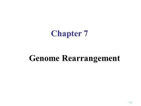 7-1 Chapter 7 Genome Rearrangement. 7-2 Background In the late 1980's Jeffrey Palmer and colleagues discovered a remarkable and novel pattern of evolutionary.