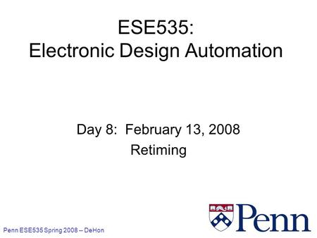 Penn ESE535 Spring 2008 -- DeHon 1 ESE535: Electronic Design Automation Day 8: February 13, 2008 Retiming.