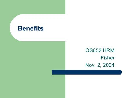 Benefits OS652 HRM Fisher Nov. 2, 2004. 2 Agenda Presentation Key issues with benefits – Employer vs. employee contribution – Comprehensiveness – Flexibility.