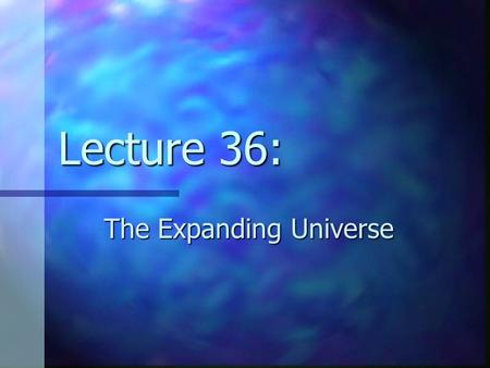 Lecture 36: The Expanding Universe. Review the 'zoo' of observed galaxies and the Hubble Sequence the 'zoo' of observed galaxies and the Hubble Sequence.
