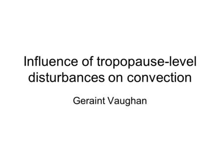 Influence of tropopause-level disturbances on convection Geraint Vaughan.