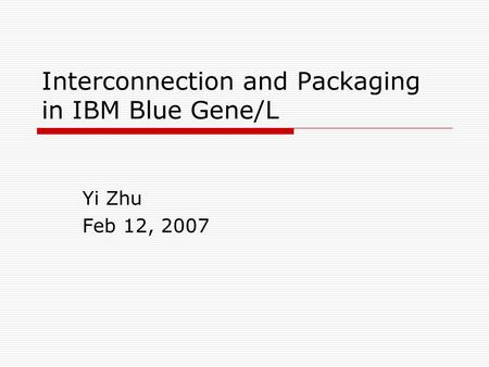 Interconnection and Packaging in IBM Blue Gene/L Yi Zhu Feb 12, 2007.
