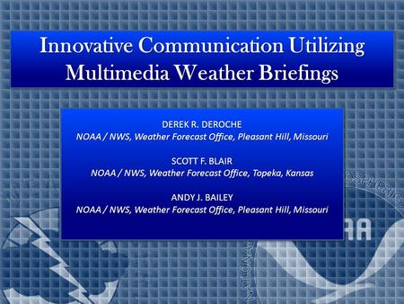 Innovative Communication Utilizing Multimedia Weather Briefings DEREK R. DEROCHE NOAA / NWS, Weather Forecast Office, Pleasant Hill, Missouri SCOTT F.