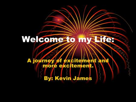 Welcome to my Life: A journey of excitement and more excitement. By: Kevin James.