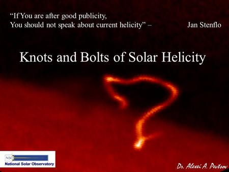 "Knots and Bolts of Solar Helicity Dr. Alexei A. Pevtsov ""If You are after good publicity, You should not speak about current helicity"" – Jan Stenflo."
