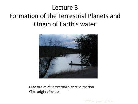 The basics of terrestrial planet formation The origin of water 1798 engraving, Pass Lecture 3 Formation of the Terrestrial Planets and Origin of Earth's.