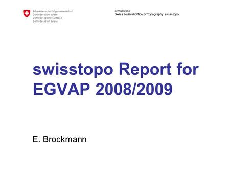 Armasuisse Swiss Federal Office of Topography swisstopo swisstopo Report for EGVAP 2008/2009 E. Brockmann.