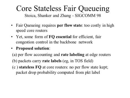 Core Stateless Fair Queueing Stoica, Shanker and Zhang - SIGCOMM 98 Fair Queueing requires per flow state: too costly in high speed core routers Yet, some.