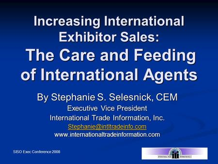 SISO Exec Conference 2008 Increasing International Exhibitor Sales: The Care and Feeding of International Agents By Stephanie S. Selesnick, CEM Executive.
