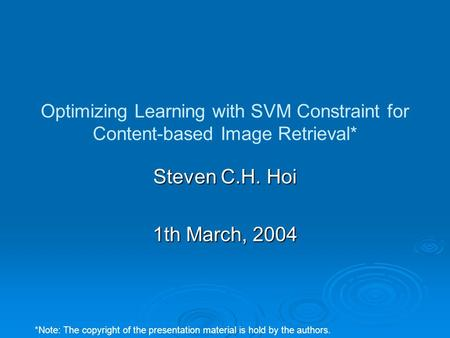 Optimizing Learning with SVM Constraint for Content-based Image Retrieval* Steven C.H. Hoi 1th March, 2004 *Note: The copyright of the presentation material.