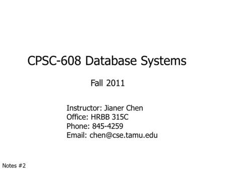 CPSC-608 Database Systems Fall 2011 Instructor: Jianer Chen Office: HRBB 315C Phone: 845-4259   Notes #2.