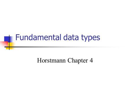 Fundamental data types Horstmann Chapter 4. Constants Variables change, constants don't final = ; final double PI = 3.14159; … areaOfCircle = radius *