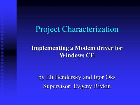 Project Characterization Implementing a Modem driver for Windows CE by Eli Bendersky and Igor Oks Supervisor: Evgeny Rivkin.