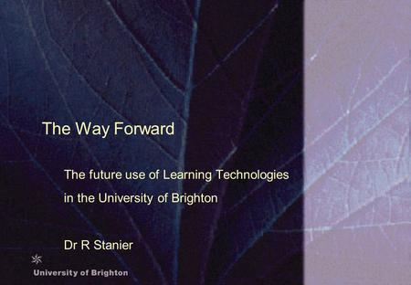 The Way Forward The future use of Learning Technologies in the University of Brighton Dr R Stanier.