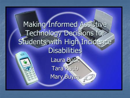 Making Informed Assistive Technology Decisions for Students with High Incidence Disabilities Laura Buck Tara Raub Mary Buyze.