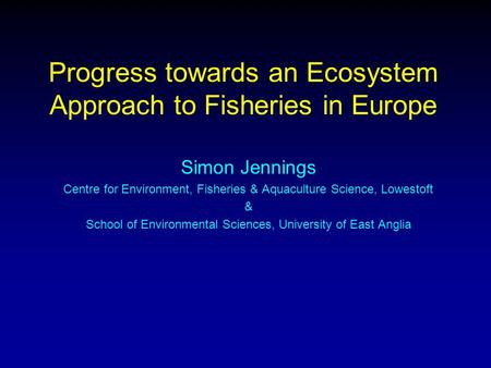Progress towards an Ecosystem Approach to Fisheries in Europe Simon Jennings Centre for Environment, Fisheries & Aquaculture Science, Lowestoft & School.