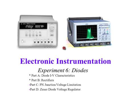 Electronic Instrumentation Experiment 6: Diodes * Part A: Diode I-V Characteristics * Part B: Rectifiers Part C: PN Junction Voltage Limitation Part D: