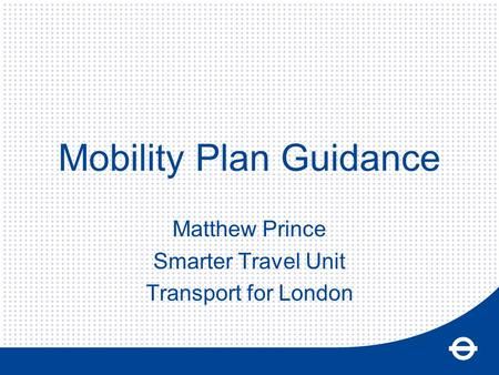 Mobility Plan Guidance Matthew Prince Smarter Travel Unit Transport for London.