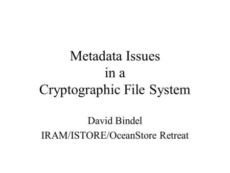 Metadata Issues in a Cryptographic File System David Bindel IRAM/ISTORE/OceanStore Retreat.