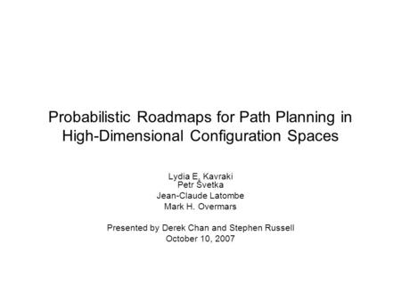Probabilistic Roadmaps for Path Planning in High-Dimensional Configuration Spaces Lydia E. Kavraki Petr Švetka Jean-Claude Latombe Mark H. Overmars Presented.