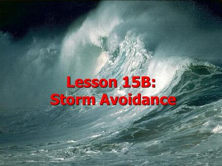 Lesson 15B: Storm Avoidance.  AGENDA: –Storm Avoidance –Weather Reporting –Weather Prediction  Applicable reading: Hobbs WB, App A.