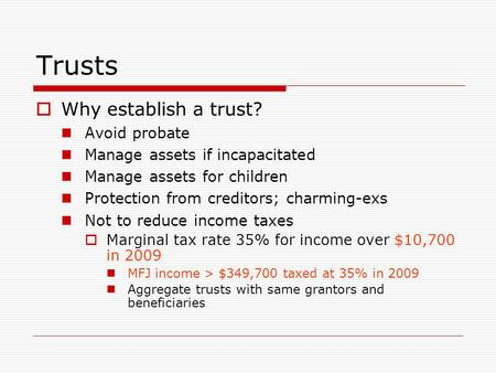 Trusts  Why establish a trust? Avoid probate Manage assets if incapacitated Manage assets for children Protection from creditors; charming-exs Not to.