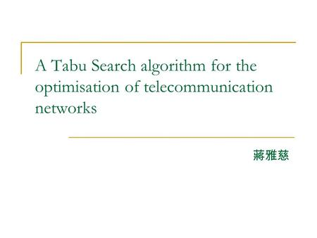 A Tabu Search algorithm for the optimisation of telecommunication networks 蔣雅慈.