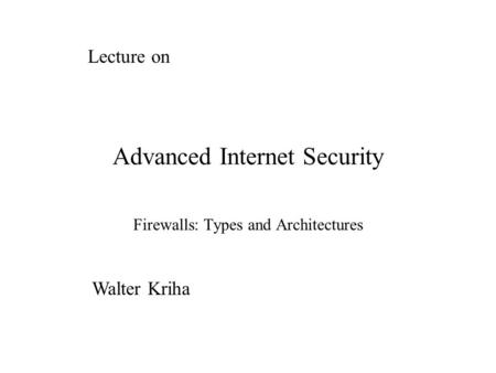 Advanced Internet Security Firewalls: Types and Architectures Lecture on Walter Kriha.