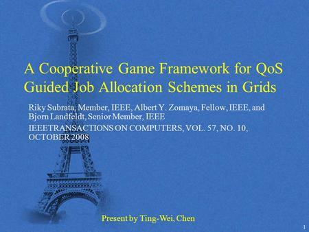 1 A Cooperative Game Framework for QoS Guided Job Allocation Schemes in Grids Riky Subrata, Member, IEEE, Albert Y. Zomaya, Fellow, IEEE, and Bjorn Landfeldt,