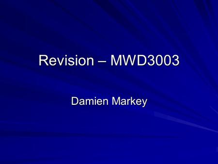 Revision – MWD3003 Damien Markey. Main areas to consider Areas to revise from Look back at lecture notes Read around topics (see the sites I've mentioned)