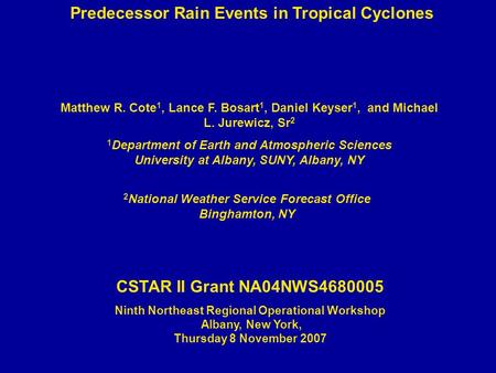 Predecessor Rain Events in Tropical Cyclones Matthew R. Cote 1, Lance F. Bosart 1, Daniel Keyser 1, and Michael L. Jurewicz, Sr 2 1 Department of Earth.